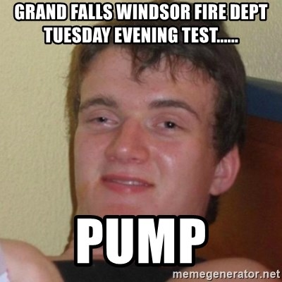 Really Stoned Guy - GRAND FALLS WINDSOR FIRE DEPT TUESDAY EVENING TEST...... PUMP