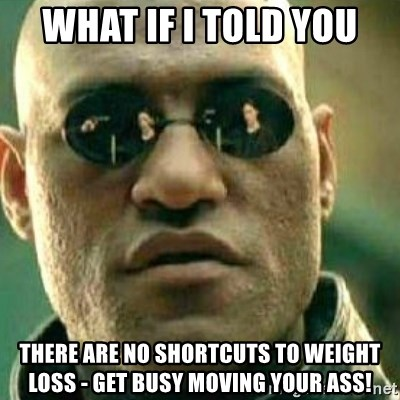 What If I Told You - WHAT IF I TOLD YOU THERE ARE NO SHORTCUTS TO WEIGHT LOSS - GET BUSY MOVING YOUR ASS!