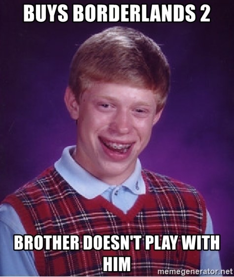 Bad Luck Brian - BUys boRderlands 2 BrOther doesn't play wIth him