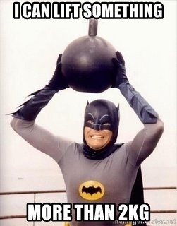 Im the goddamned batman - I CAN LIFT SOMETHING  MORE THAN 2KG