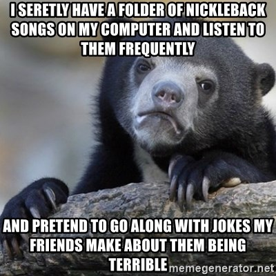 Confession Bear - i seretly have a folder of nickleback songs on my computer and listen to them frequently  and pretend to go along with jokes my friends make about them being terrible