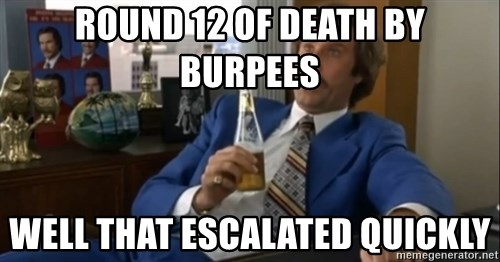 well that escalated quickly  - round 12 of death by burpees well that escalated quickly