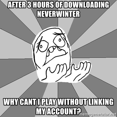 Whyyy??? - after 3 hours of downloading neverwinter why cant i play without linking my account?