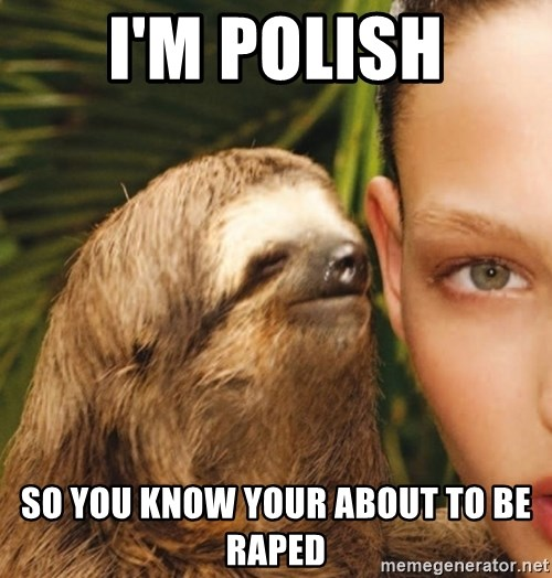 The Rape Sloth - I'M POLISH SO YOU KNOW YOUR ABOUT TO BE RAPED