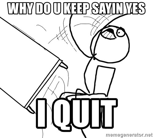 Desk Flip Rage Guy - WHY DO U KEEP SAYIN YES I QUIT