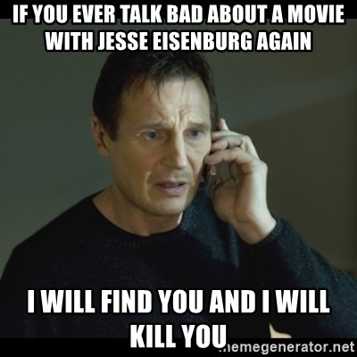 I will Find You Meme - If you ever talk bad about a movie with Jesse Eisenburg again I will find you and I will kill you