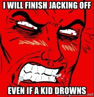 Rage Face - I will finish jacking off Even if A kid drowns