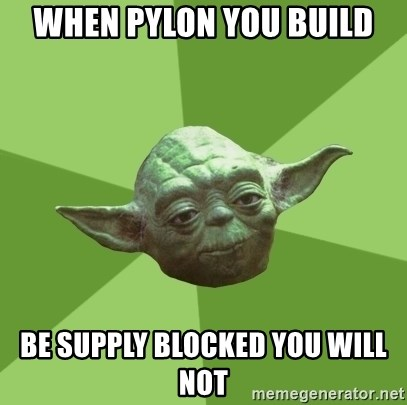 Advice Yoda Gives - when pylon you build be supply blocked you will not