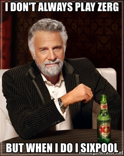 The Most Interesting Man In The World - I DON'T ALWAYS PLAY ZERG BUT WHEN I DO I SIXPOOL