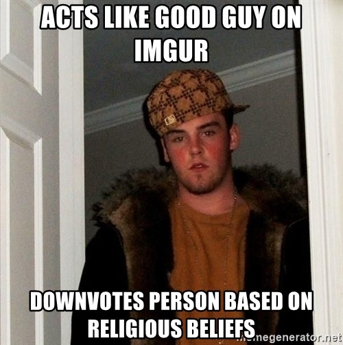 Scumbag Steve - Acts like good guy on Imgur Downvotes person based on religious beliefs