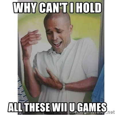 Why Can't I Hold All These?!?!? - Why can't i hold  all these wii U games