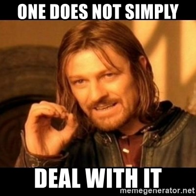 Does not simply walk into mordor Boromir  - one does not simply  deal with it