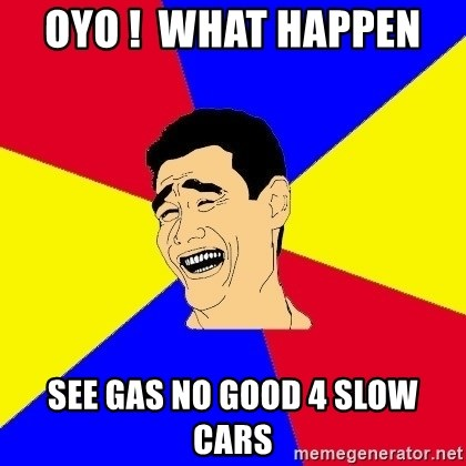 journalist - oyo !  what happen  see gas no good 4 slow cars