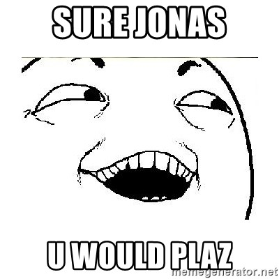 Yeah....Sure - SURE JONAS U WOULD PLAZ