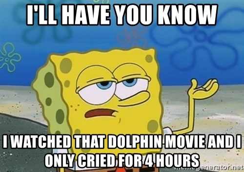 I'll have you know Spongebob - I'll have you Know I watched that Dolphin moVie and I only cried for 4 hours