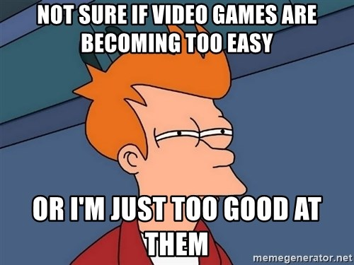 Futurama Fry - Not sure if video games are becoming too easy or i'm just too good at them