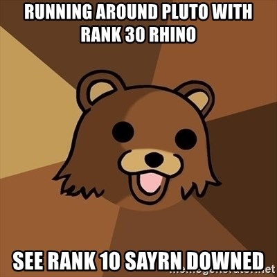 Pedobear - running around pluto with rank 30 rhino see rank 10 sayrn downed