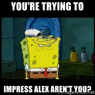 Don't you, Squidward? - You're Trying To  impress alex aren't you?