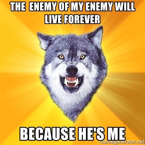 Courage Wolf - the  enemy of my enemy will live forever because he's me