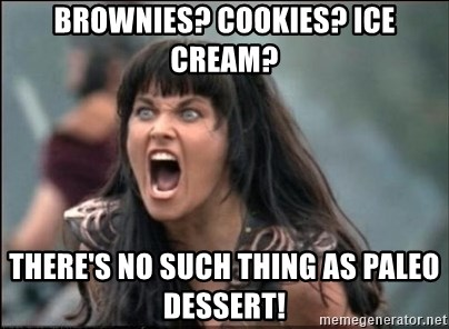 xena mad - Brownies? cookies? Ice cream? There's no such thing as Paleo Dessert!