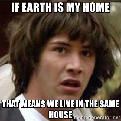 what if meme - if earth is my home that means we live in the same house