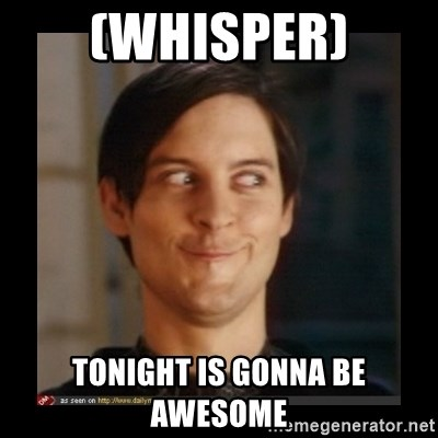 Tobey_Maguire - (WHISPER) TONIGHT IS GONNA BE AWESOME