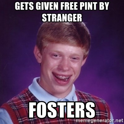 Bad Luck Brian - GETS GIVEN FREE PINT BY STRANGER FOSTERS