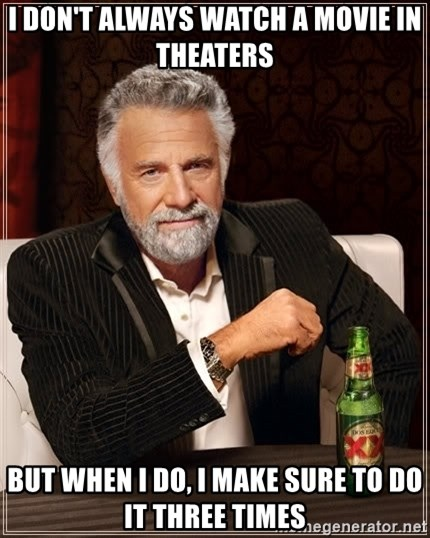 The Most Interesting Man In The World - I DON'T ALWAYS WATCH A MOVIE IN THEATERS BUT WHEN I DO, I MAKE SURE TO DO IT THREE TIMES
