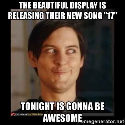 "Tobey_Maguire - The beautiful display is releasing their new song ""17""  Tonight is gonna be awesome"