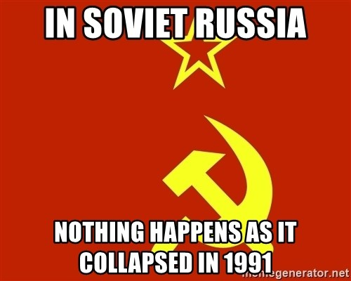 In Soviet Russia - In Soviet Russia Nothing happens as it collapsed in 1991
