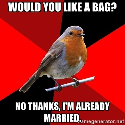 Retail Robin - Would you like a bag? No thanks, I'm already married.