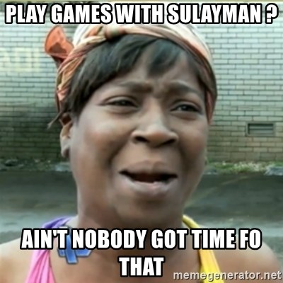 Ain't Nobody got time fo that - play games with sulayman ? Ain't nobody got time fo that