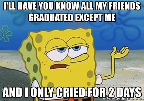 I'll have you know Spongebob - i'll have you know all my friends graduated except me  and i only cried for 2 days