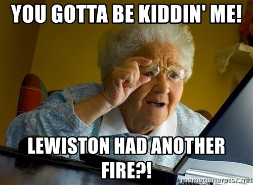 Internet Grandma Surprise - You gotta be kiddin' me! Lewiston haD another fire?!