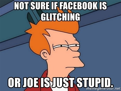 Futurama Fry - Not sure if facebook is glitching or joe is just stupid.
