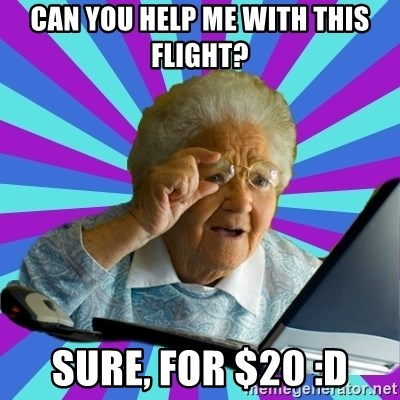 old lady - Can you help me with this flight? sure, for $20 :D