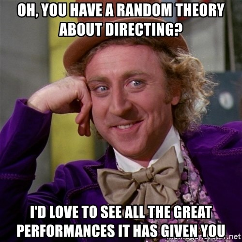 Willy Wonka - oh, you have a random theory about directing? i'd love to see all the great performances it has given you