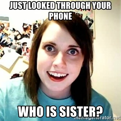 Overly Attached Girlfriend 2 - JUST LOOKED THROUGH YOUR PHONE WHO IS SISTER?