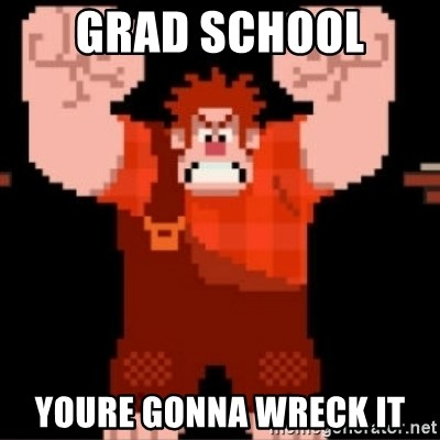 Wreck-It Ralph  - grad school  youre gonna wreck it