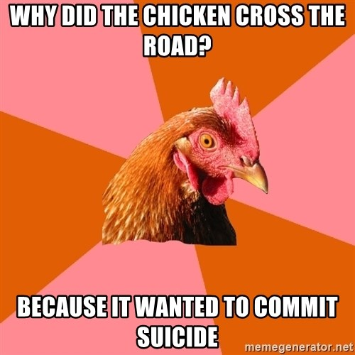 Anti Joke Chicken - Why did the chicken cross the road? because it wanted to commit suicide