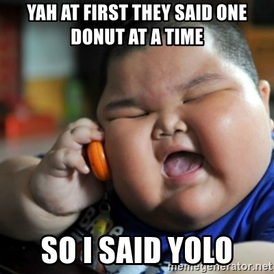 fat chinese kid - YAH AT FIRST THEY SAID ONE DONUT AT A TIME  SO I SAID YOLO