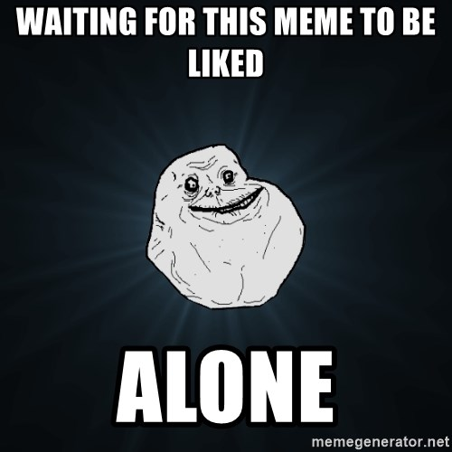 Forever Alone - waiting for this meme to be liked alone
