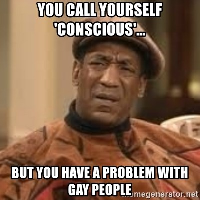 Confused Bill Cosby  - You call yourself 'conscious'... but you have a problem with gay people