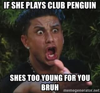 She's too young for you brah - If she plays club penguin shes too young for you bruh