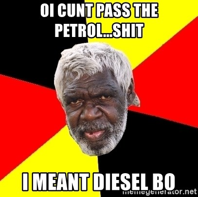 Abo - oi cunt Pass the petrol...shit i meant diesel bo