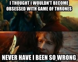 Never Have I Been So Wrong - I thought i wouldn't become obsessed with game of thrones never have i been so wrong