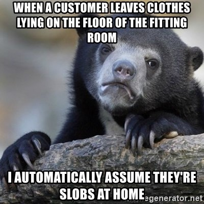 Confession Bear - When a customer leaves clothes lying on the floor of the fitting room i automatically assume they're slobs at home