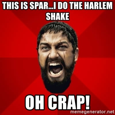 THIS IS SPARTAAA!!11!1 - THIS IS SPAR...I DO THE HARLEM SHAKE OH CRAP!