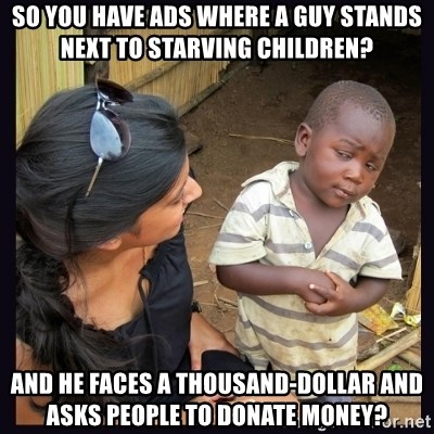 Skeptical third-world kid - so you have ads where a guy stands next to starving children? and he faces a thousand-dollar and asks people to donate money?