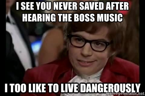 I too like to live dangerously - I see you never saved after hearing the boss music